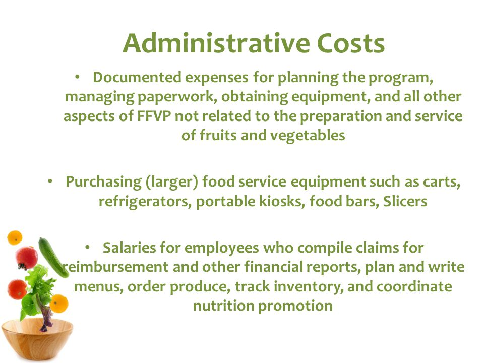 Administrative Costs Documented expenses for planning the program, managing paperwork, obtaining equipment, and all other aspects of FFVP not related to the preparation and service of fruits and vegetables Purchasing (larger) food service equipment such as carts, refrigerators, portable kiosks, food bars, Slicers Salaries for employees who compile claims for reimbursement and other financial reports, plan and write menus, order produce, track inventory, and coordinate nutrition promotion