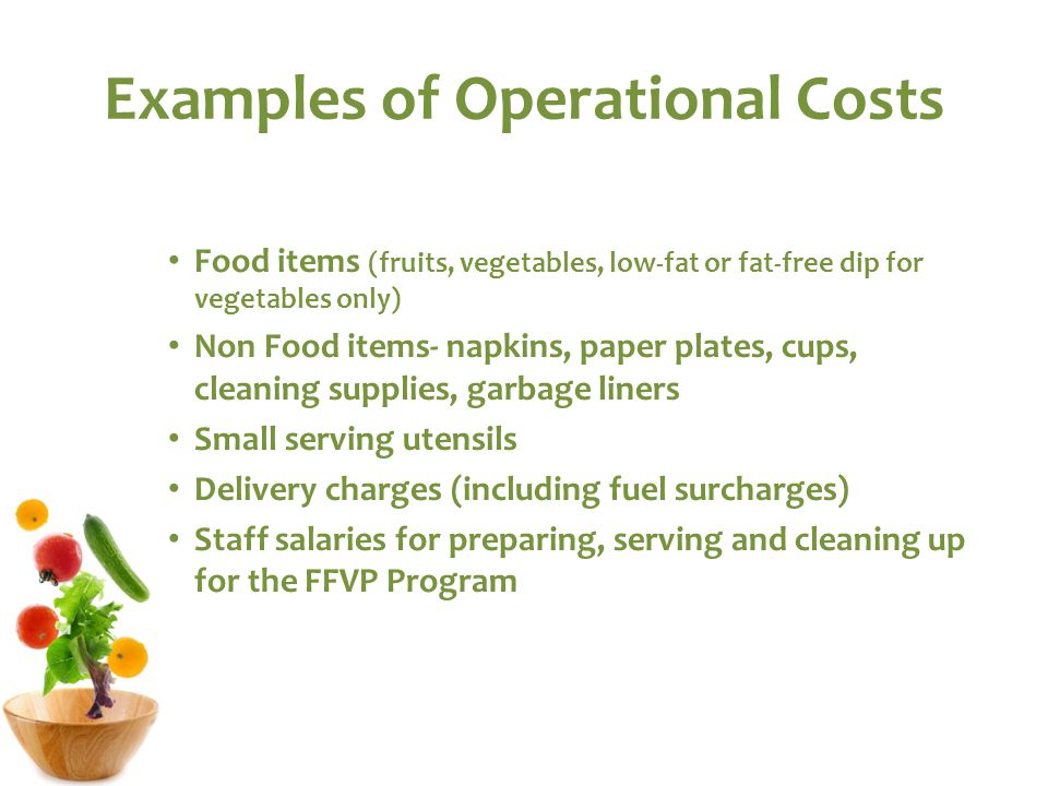 Examples of Operational Costs Food items (fruits, vegetables, low-fat or fat-free dip for vegetables only) Non Food items- napkins, paper plates, cups, cleaning supplies, garbage liners Small serving utensils Delivery charges (including fuel surcharges) Staff salaries for preparing, serving and cleaning up for the FFVP Program