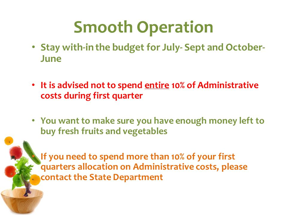Smooth Operation Stay with-in the budget for July- Sept and October- June It is advised not to spend entire 10% of Administrative costs during first quarter You want to make sure you have enough money left to buy fresh fruits and vegetables If you need to spend more than 10% of your first quarters allocation on Administrative costs, please contact the State Department