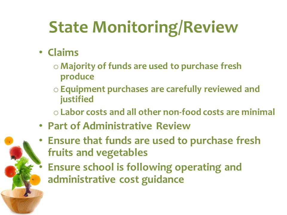 State Monitoring/Review Claims o Majority of funds are used to purchase fresh produce o Equipment purchases are carefully reviewed and justified o Labor costs and all other non-food costs are minimal Part of Administrative Review Ensure that funds are used to purchase fresh fruits and vegetables Ensure school is following operating and administrative cost guidance