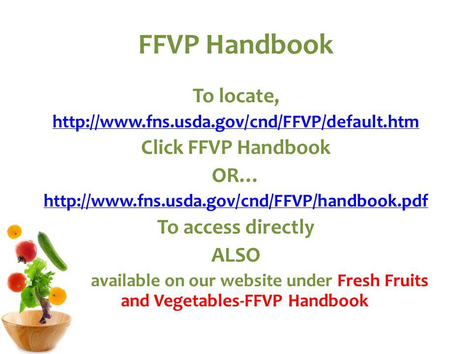 FFVP Handbook To locate, http://www.fns.usda.gov/cnd/FFVP/default.htm Click FFVP Handbook OR… http://www.fns.usda.gov/cnd/FFVP/handbook.pdf To access directly ALSO available on our website under Fresh Fruits and Vegetables-FFVP Handbook