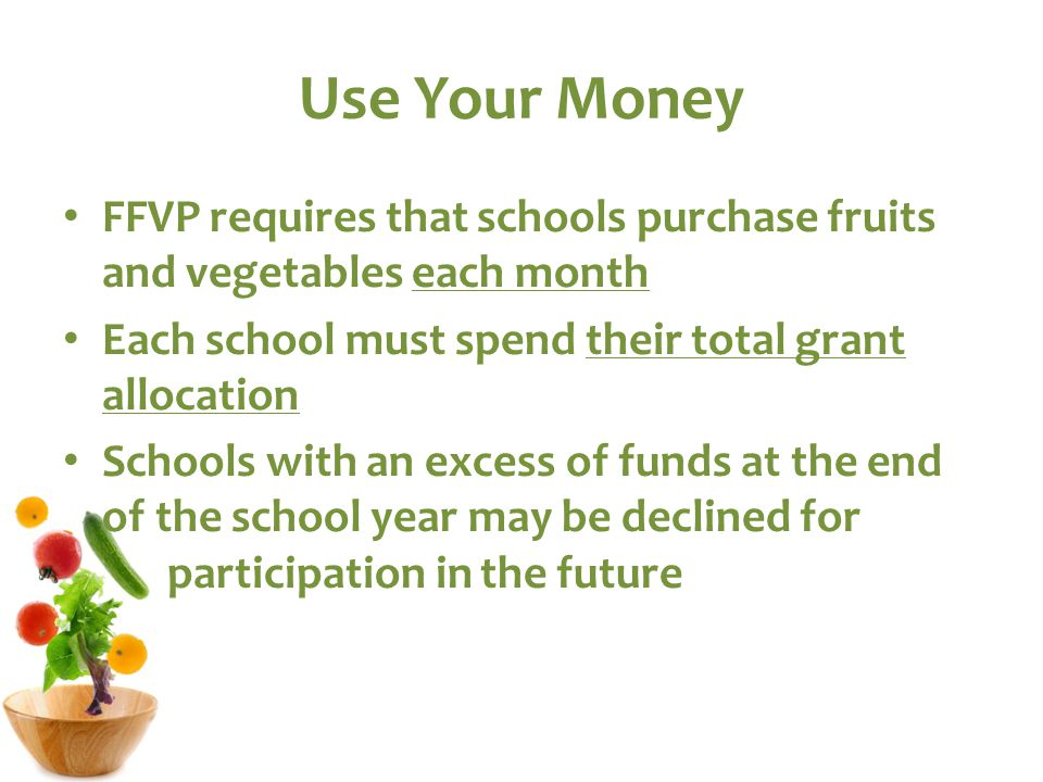 Use Your Money FFVP requires that schools purchase fruits and vegetables each month Each school must spend their total grant allocation Schools with an excess of funds at the end of the school year may be declined for participation in the future
