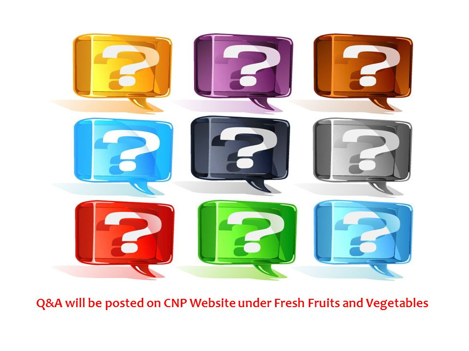Q&A will be posted on CNP Website under Fresh Fruits and Vegetables