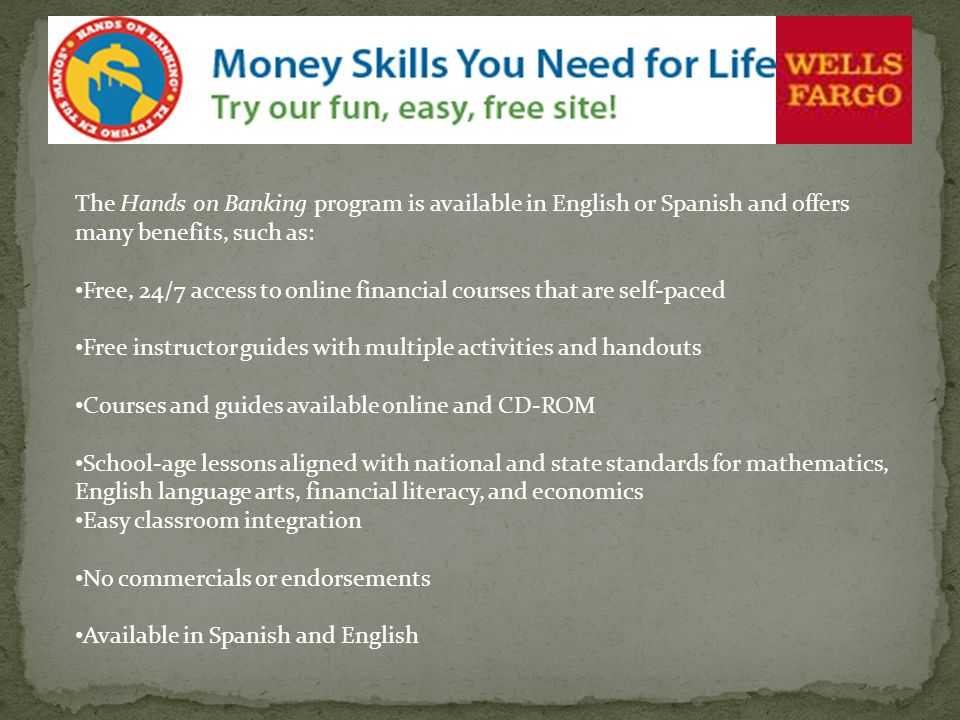 The Hands on Banking program is available in English or Spanish and offers many benefits, such as: Free, 24/7 access to online financial courses that