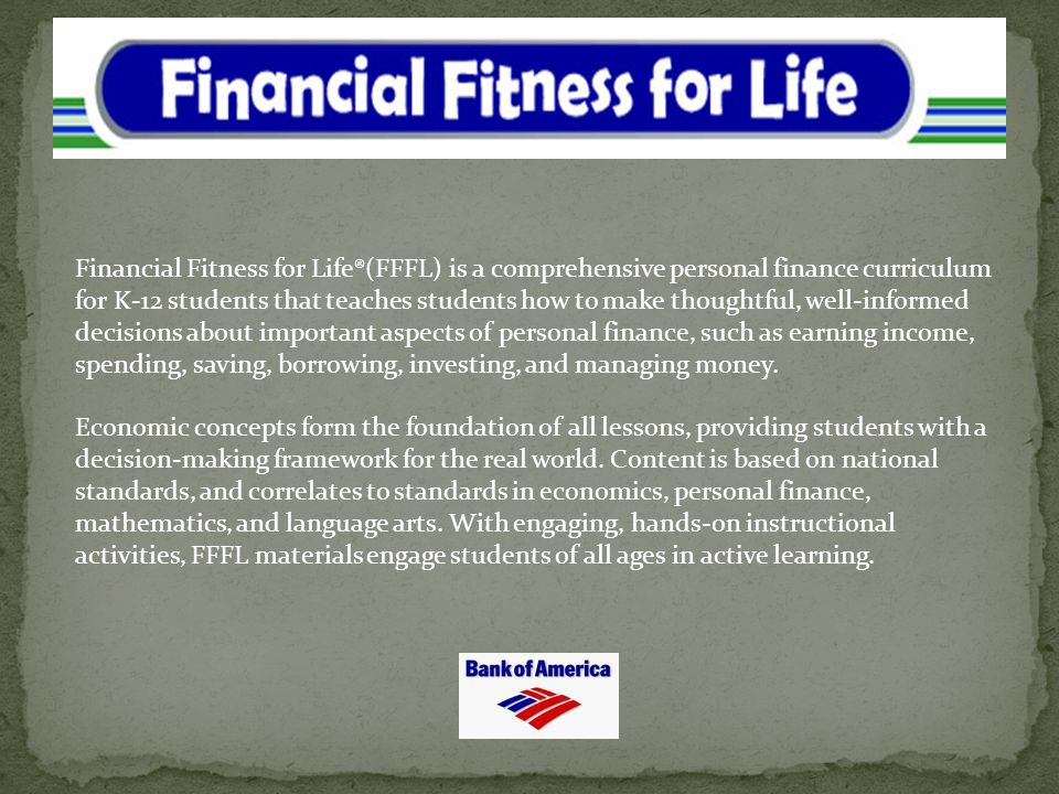 Financial Fitness for Life®(FFFL) is a comprehensive personal finance curriculum for K-12 students that teaches students how to make thoughtful, well-