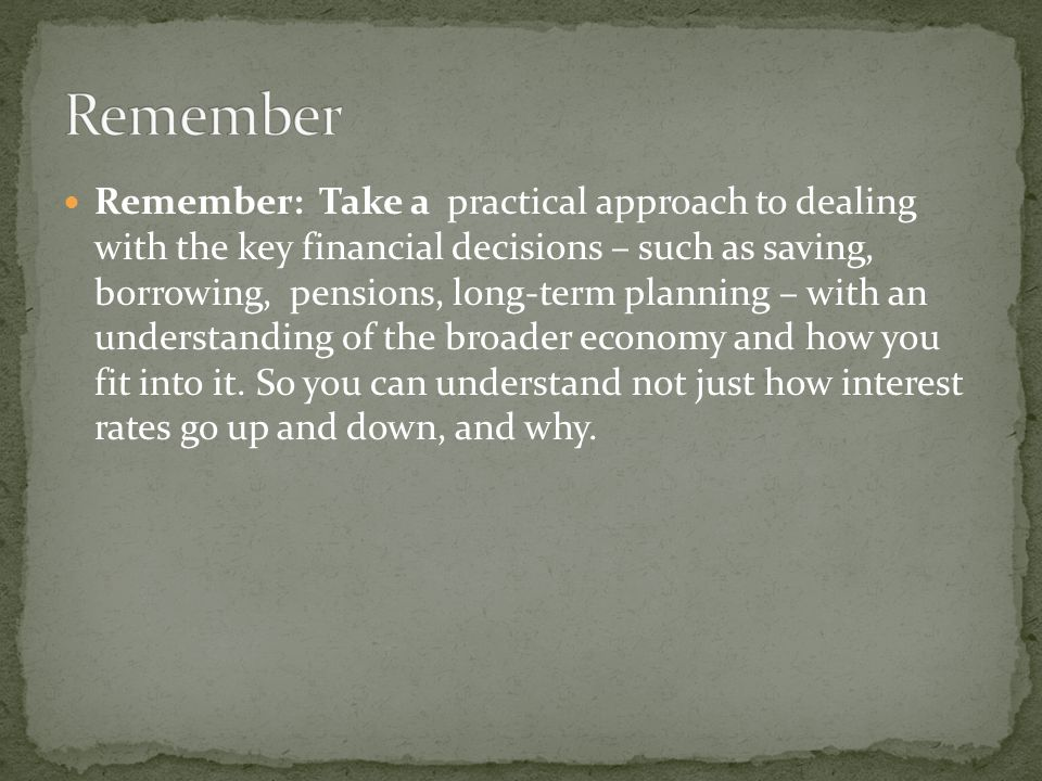 Remember: Take a practical approach to dealing with the key financial decisions – such as saving, borrowing, pensions, long-term planning – with an un