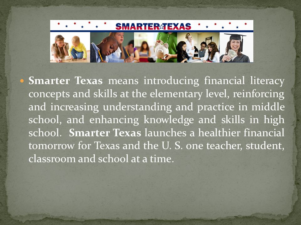 Smarter Texas means introducing financial literacy concepts and skills at the elementary level, reinforcing and increasing understanding and practice in middle school, and enhancing knowledge and skills in high school.