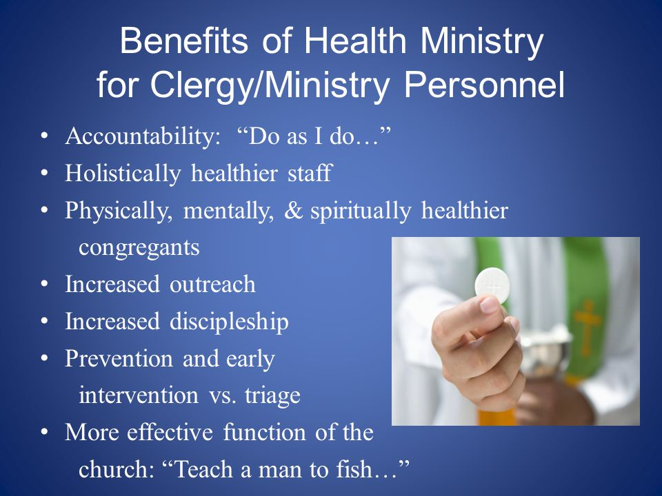 Benefits of Health Ministry for Clergy/Ministry Personnel Accountability: Do as I do… Holistically healthier staff Physically, mentally, & spiritually healthier congregants Increased outreach Increased discipleship Prevention and early intervention vs.