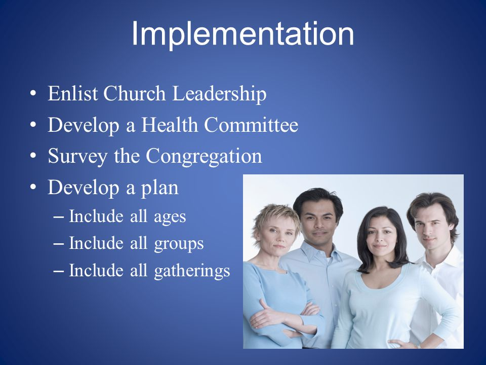 Implementation Enlist Church Leadership Develop a Health Committee Survey the Congregation Develop a plan – Include all ages – Include all groups – In