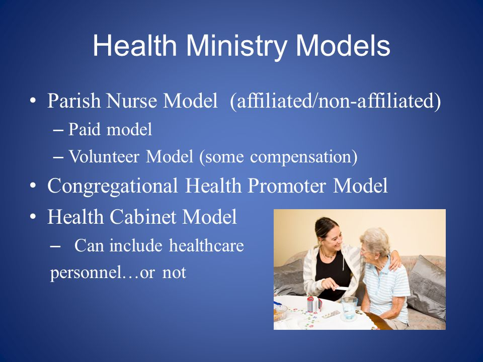 Health Ministry Models Parish Nurse Model (affiliated/non-affiliated) – Paid model – Volunteer Model (some compensation) Congregational Health Promoter Model Health Cabinet Model – Can include healthcare personnel…or not
