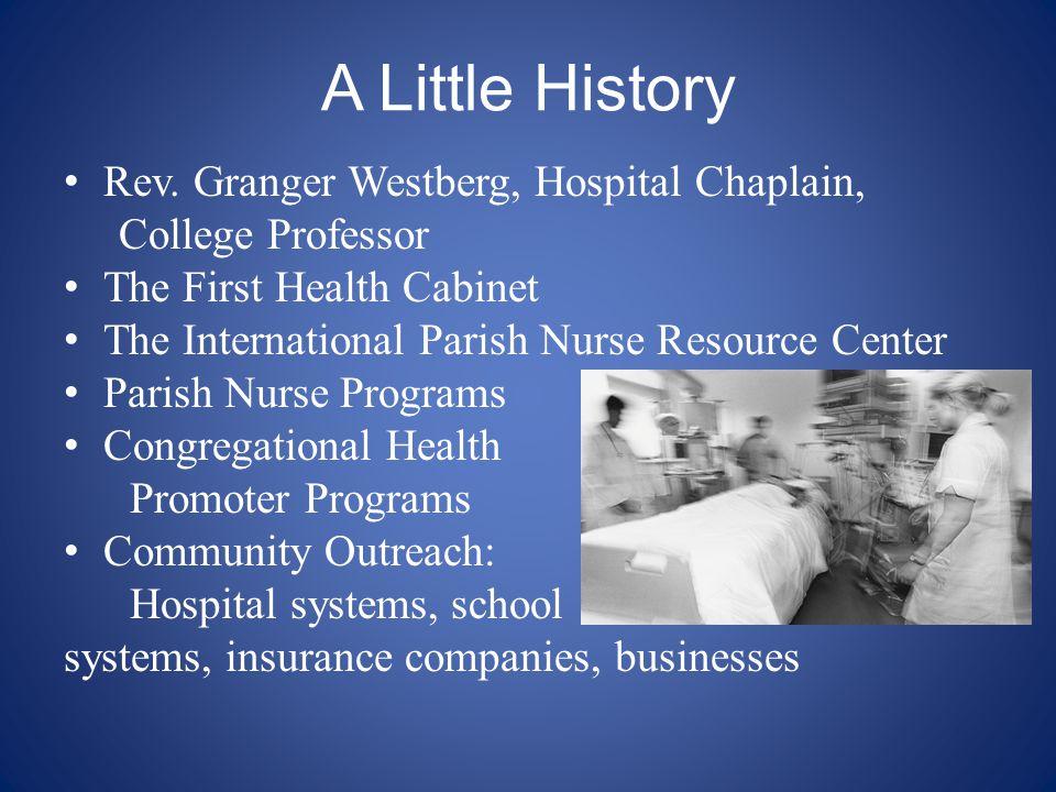 A Little History Rev. Granger Westberg, Hospital Chaplain, College Professor The First Health Cabinet The International Parish Nurse Resource Center P