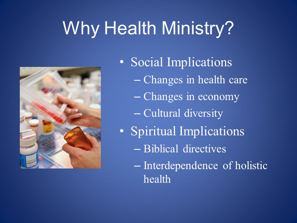Why Health Ministry? Social Implications – Changes in health care – Changes in economy – Cultural diversity Spiritual Implications – Biblical directiv