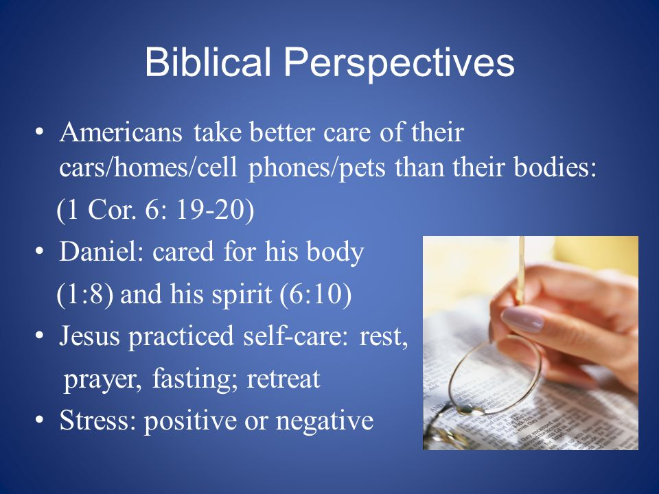 Biblical Perspectives Americans take better care of their cars/homes/cell phones/pets than their bodies: (1 Cor. 6: 19-20) Daniel: cared for his body