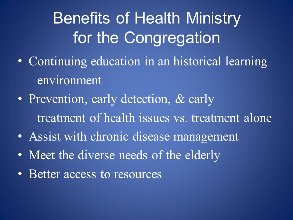 Benefits of Health Ministry for the Congregation Continuing education in an historical learning environment Prevention, early detection, & early treat
