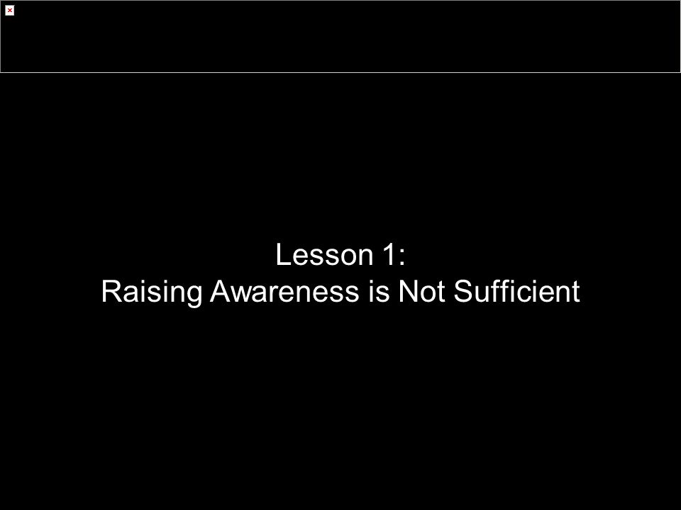 Lesson 1: Raising Awareness is Not Sufficient