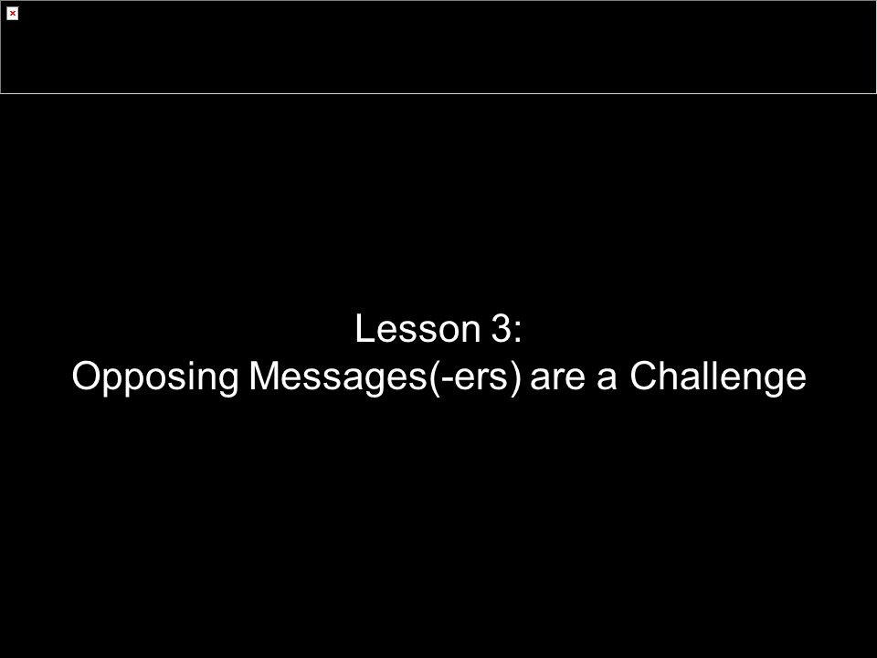 Lesson 3: Opposing Messages(-ers) are a Challenge