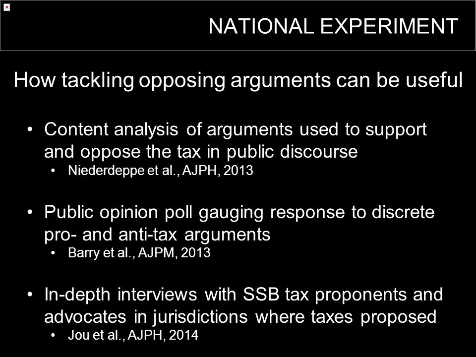 Content analysis of arguments used to support and oppose the tax in public discourse Niederdeppe et al., AJPH, 2013 Public opinion poll gauging response to discrete pro- and anti-tax arguments Barry et al., AJPM, 2013 In-depth interviews with SSB tax proponents and advocates in jurisdictions where taxes proposed Jou et al., AJPH, 2014 How tackling opposing arguments can be useful NATIONAL EXPERIMENT