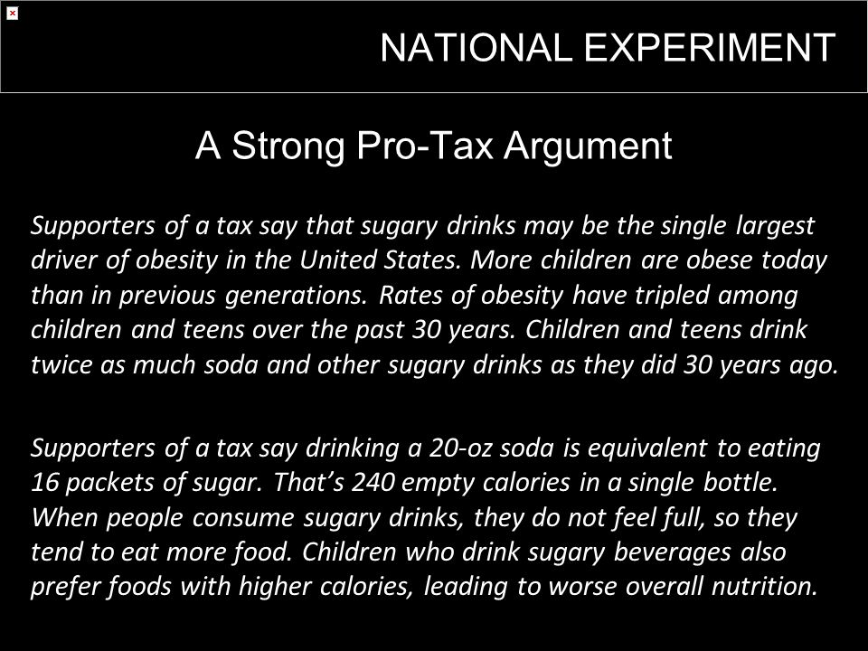 A Strong Pro-Tax Argument Supporters of a tax say that sugary drinks may be the single largest driver of obesity in the United States.