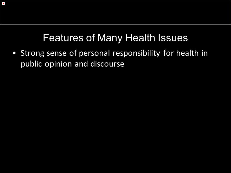 Features of Many Health Issues Strong sense of personal responsibility for health in public opinion and discourse