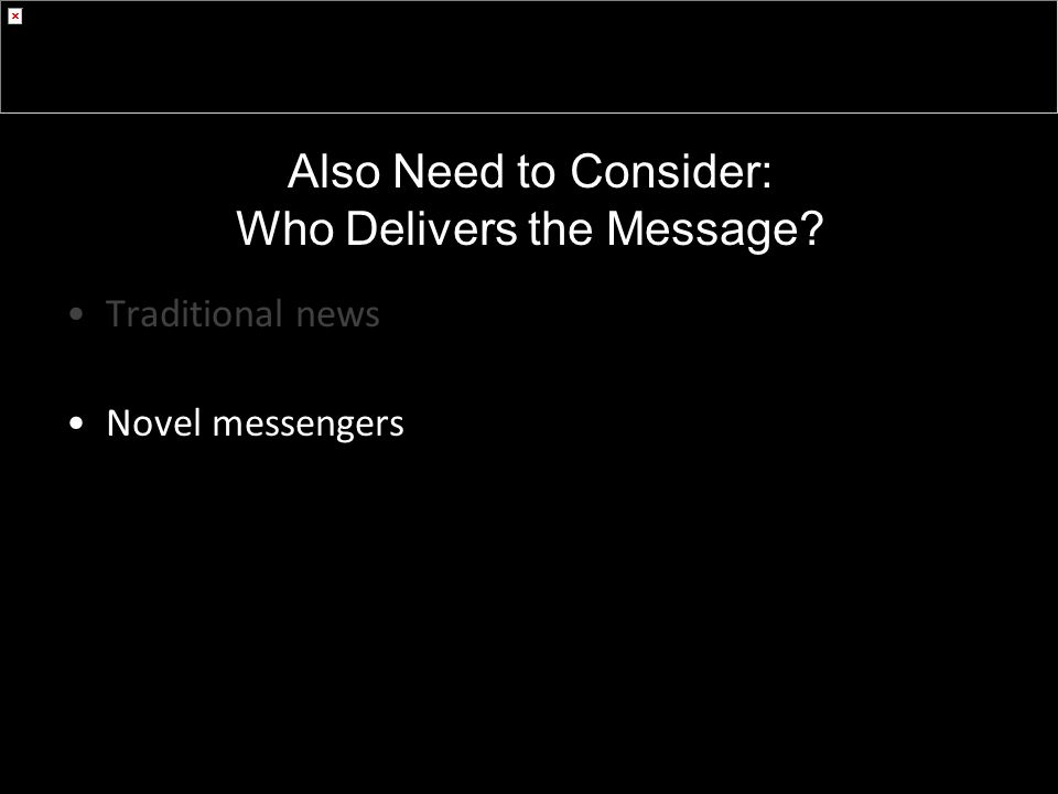 Also Need to Consider: Who Delivers the Message Traditional news Novel messengers