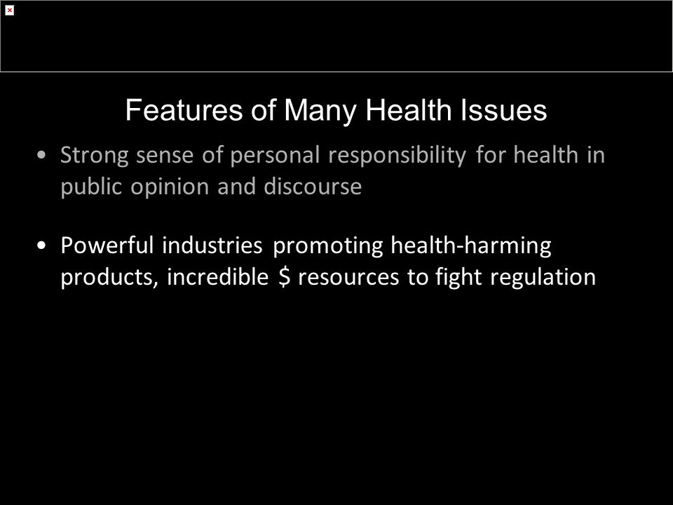 Strong sense of personal responsibility for health in public opinion and discourse Powerful industries promoting health-harming products, incredible $ resources to fight regulation Features of Many Health Issues