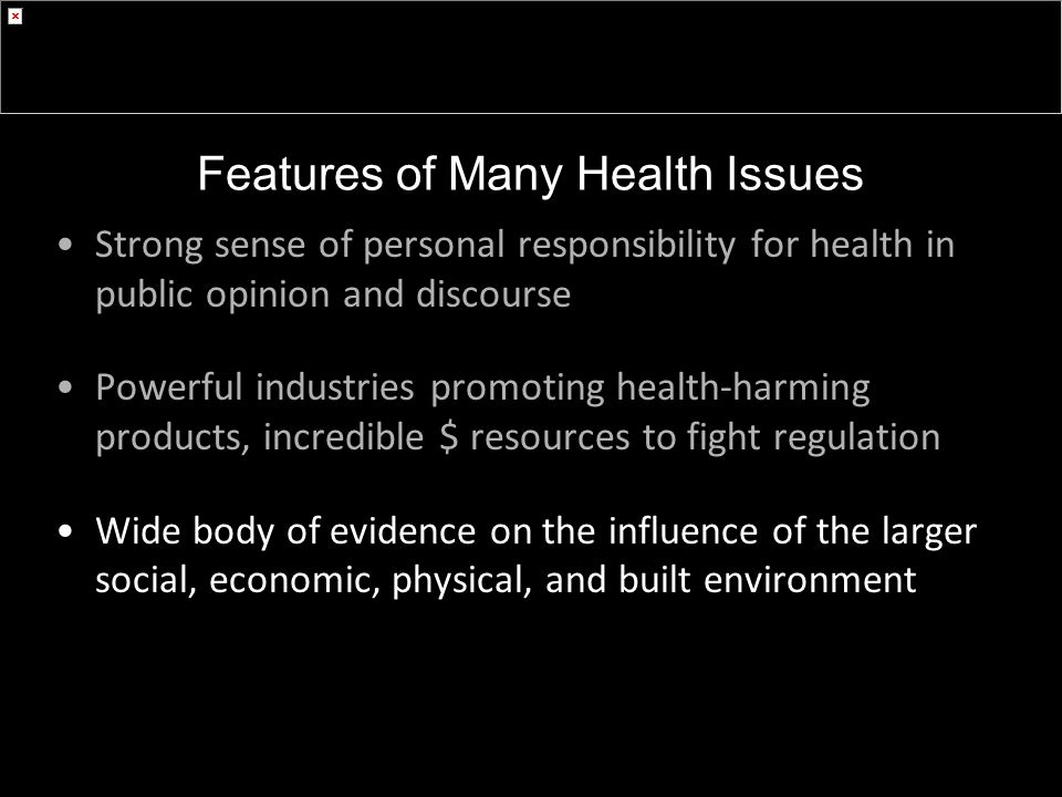 Strong sense of personal responsibility for health in public opinion and discourse Powerful industries promoting health-harming products, incredible $ resources to fight regulation Wide body of evidence on the influence of the larger social, economic, physical, and built environment Features of Many Health Issues