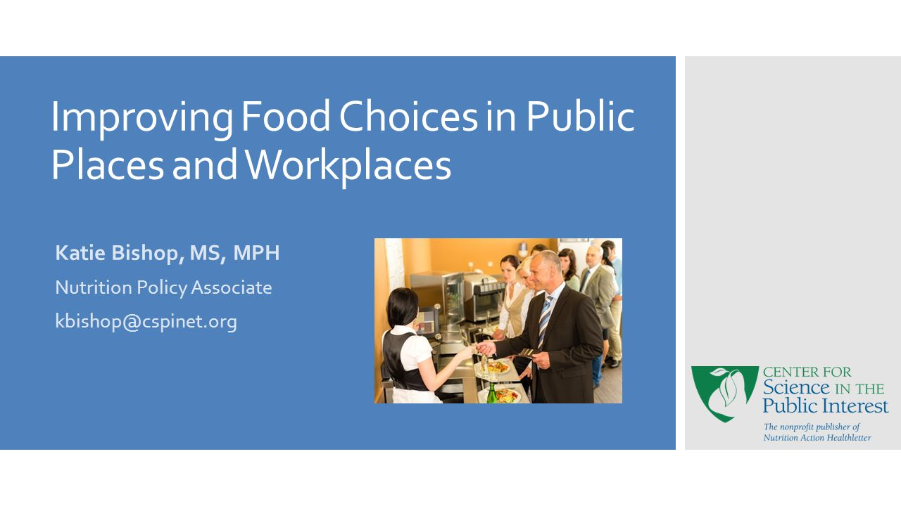 Improving Food Choices in Public Places and Workplaces Katie Bishop, MS, MPH Nutrition Policy Associate kbishop@cspinet.org