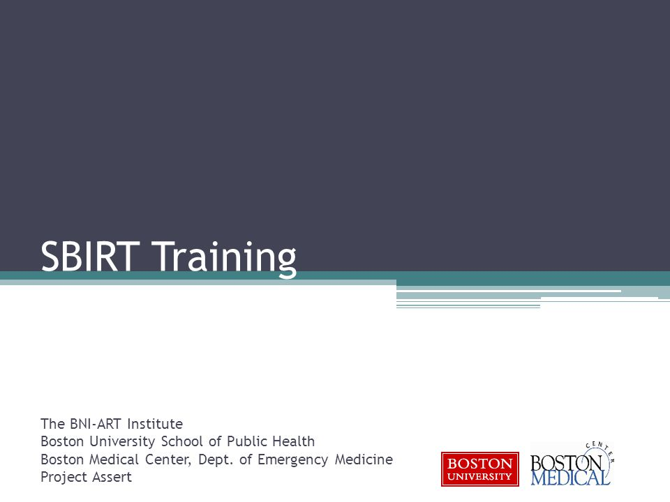 SBIRT Training The BNI-ART Institute Boston University School of Public Health Boston Medical Center, Dept.