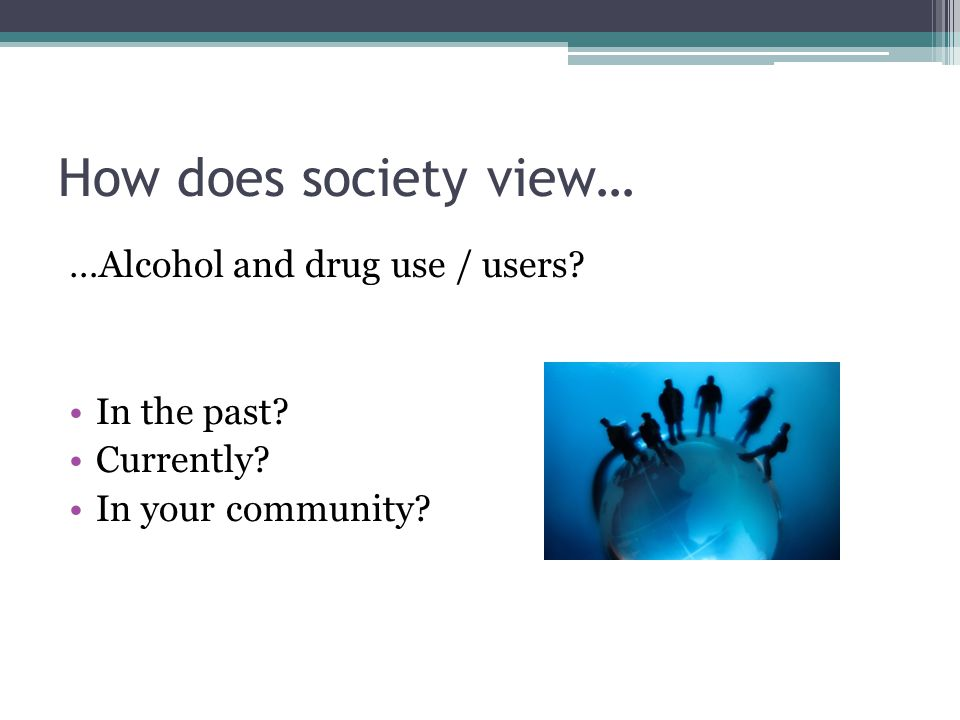 How does society view… …Alcohol and drug use / users In the past Currently In your community