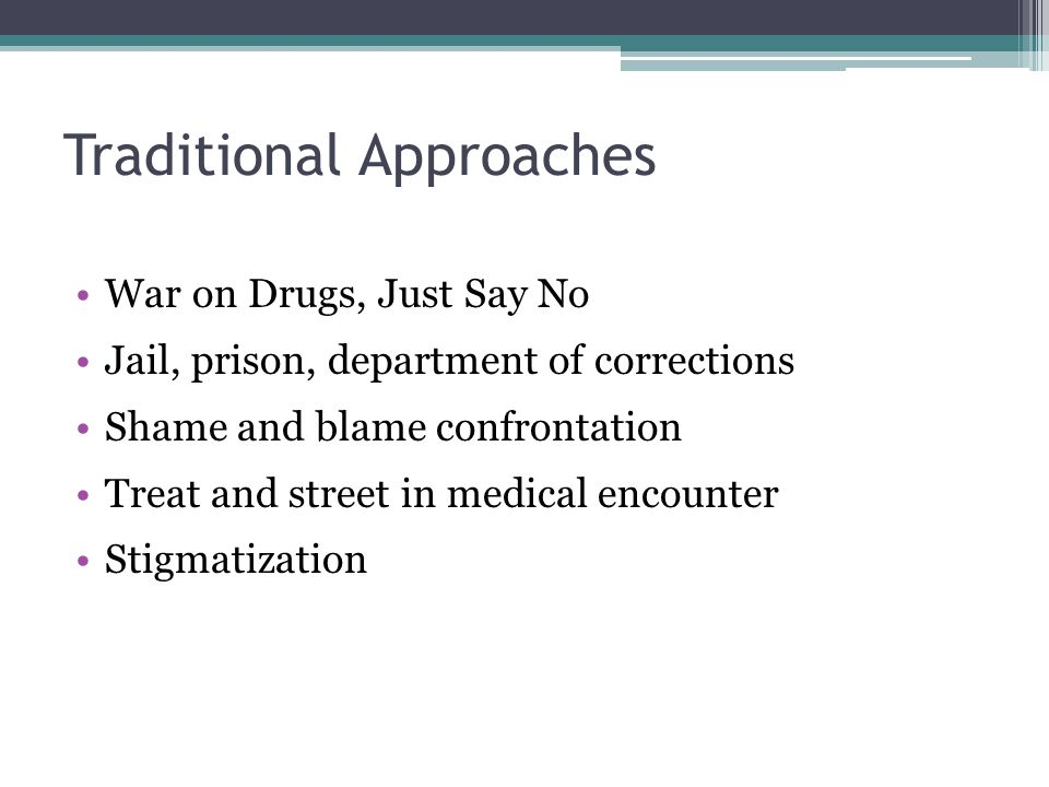 Traditional Approaches War on Drugs, Just Say No Jail, prison, department of corrections Shame and blame confrontation Treat and street in medical encounter Stigmatization