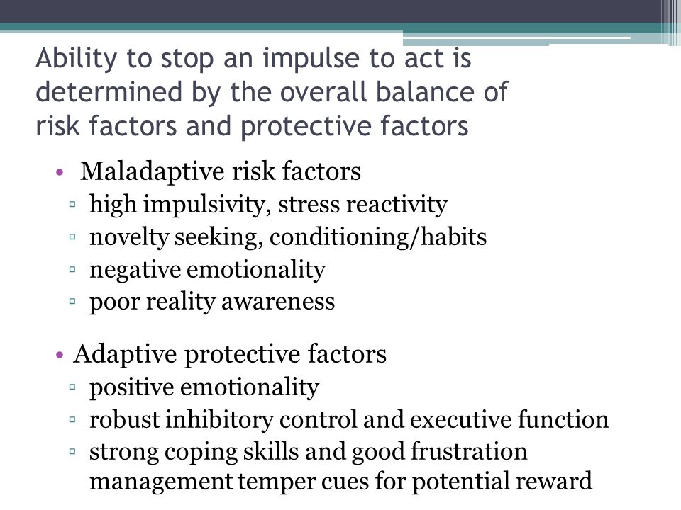 Ability to stop an impulse to act is determined by the overall balance of risk factors and protective factors Maladaptive risk factors ▫high impulsivi