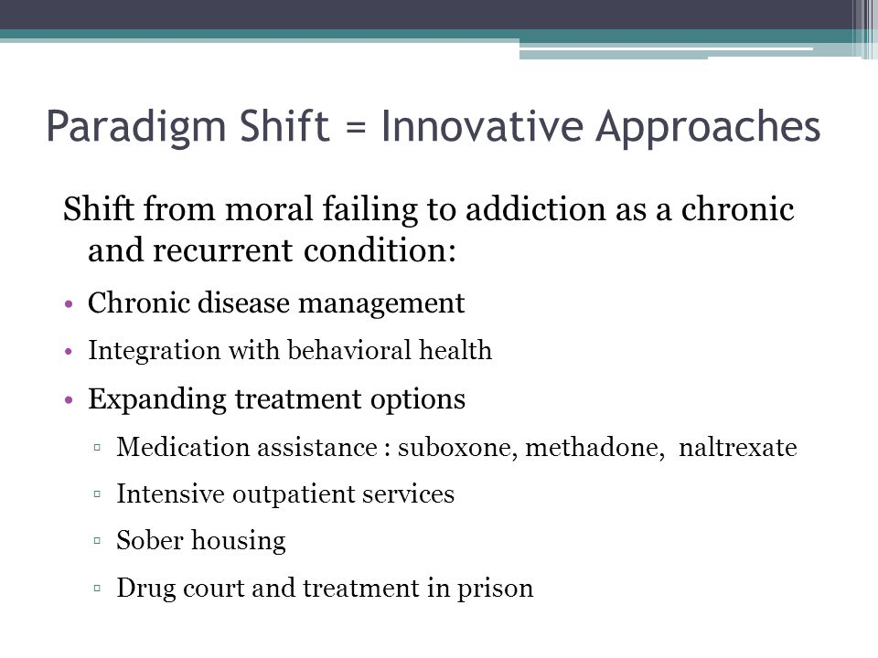 Paradigm Shift = Innovative Approaches Shift from moral failing to addiction as a chronic and recurrent condition: Chronic disease management Integration with behavioral health Expanding treatment options ▫Medication assistance : suboxone, methadone, naltrexate ▫Intensive outpatient services ▫Sober housing ▫Drug court and treatment in prison
