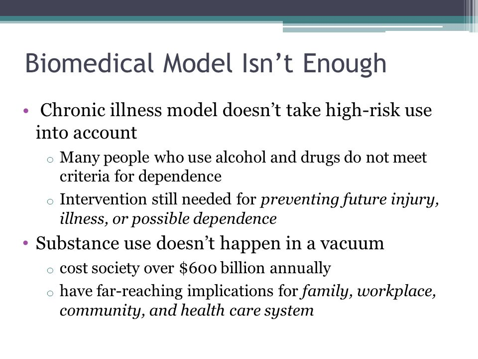 Biomedical Model Isn't Enough Chronic illness model doesn't take high-risk use into account o Many people who use alcohol and drugs do not meet criteria for dependence o Intervention still needed for preventing future injury, illness, or possible dependence Substance use doesn't happen in a vacuum o cost society over $600 billion annually o have far-reaching implications for family, workplace, community, and health care system