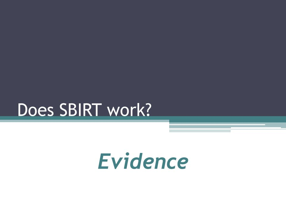 Research Demonstrates Effectiveness A growing body of evidence about SBIRT's effectiveness, including cost-effectiveness, has demonstrated its positive outcomes.