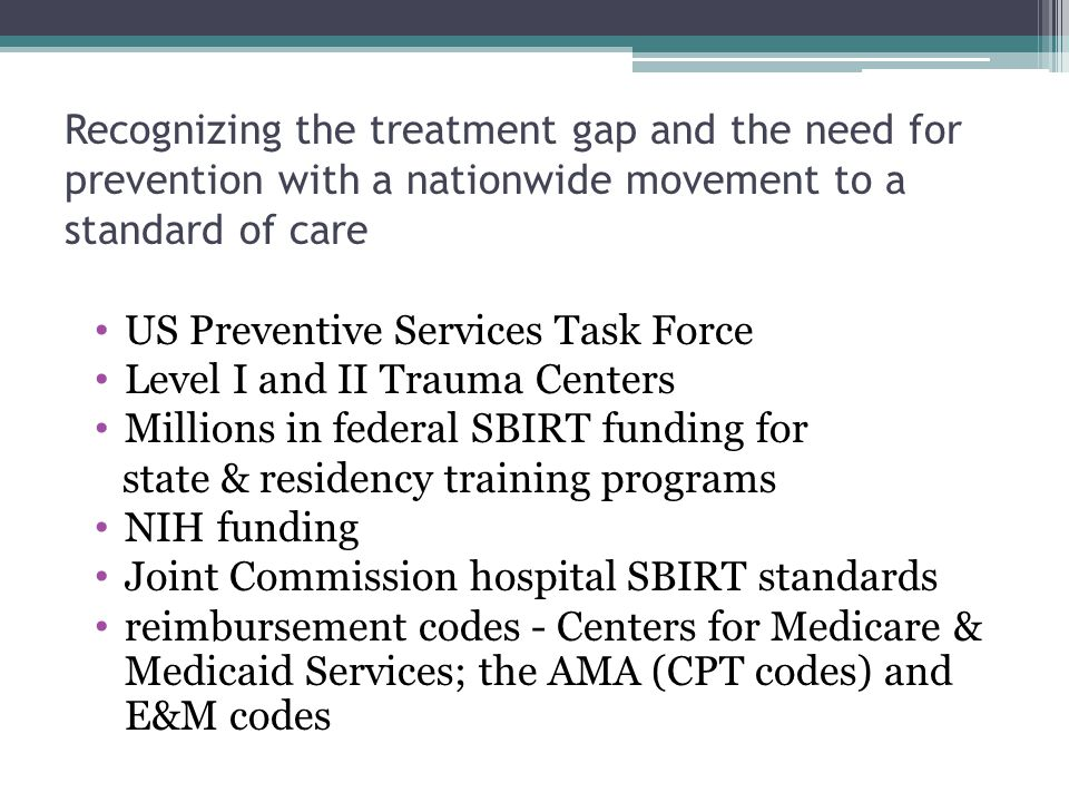 Recognizing the treatment gap and the need for prevention with a nationwide movement to a standard of care US Preventive Services Task Force Level I and II Trauma Centers Millions in federal SBIRT funding for state & residency training programs NIH funding Joint Commission hospital SBIRT standards reimbursement codes - Centers for Medicare & Medicaid Services; the AMA (CPT codes) and E&M codes