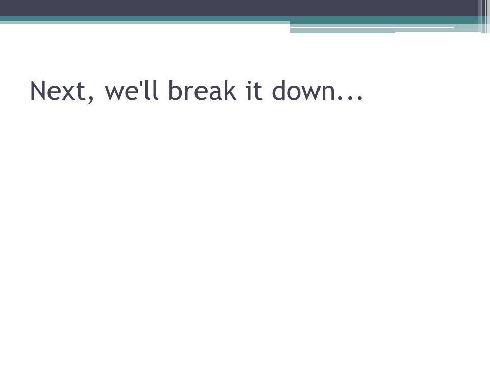 Next, we'll break it down...
