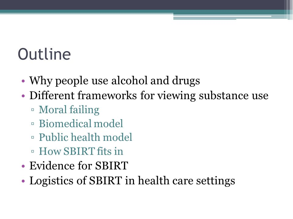 Outline Why people use alcohol and drugs Different frameworks for viewing substance use ▫Moral failing ▫Biomedical model ▫Public health model ▫How SBIRT fits in Evidence for SBIRT Logistics of SBIRT in health care settings