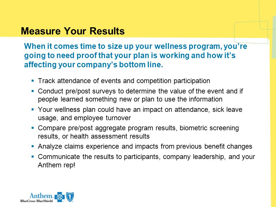 Measure Your Results When it comes time to size up your wellness program, you're going to need proof that your plan is working and how it's affecting