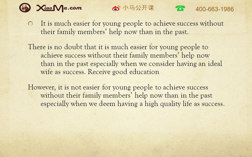 小马公开课 400-663-1986 It is much easier for young people to achieve success without their family members' help now than in the past.