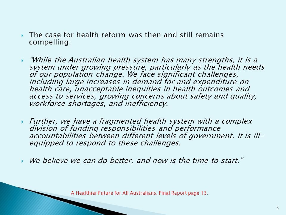  The case for health reform was then and still remains compelling:  While the Australian health system has many strengths, it is a system under growing pressure, particularly as the health needs of our population change.
