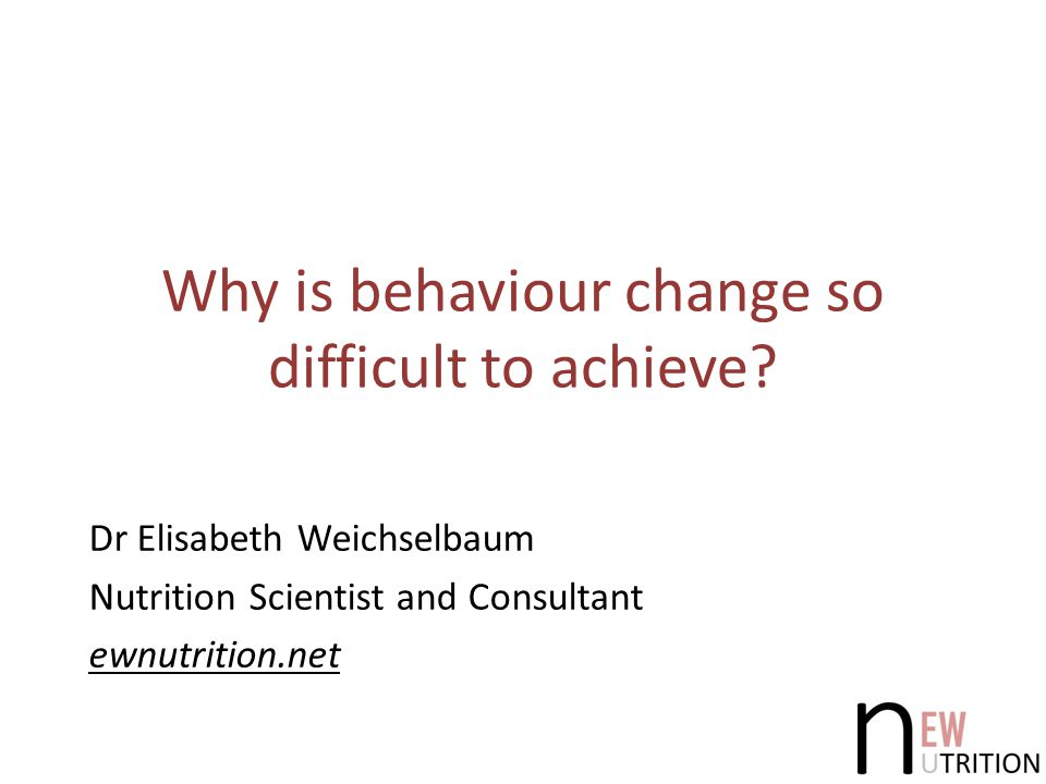 Why is behaviour change so difficult to achieve? Dr Elisabeth Weichselbaum Nutrition Scientist and Consultant ewnutrition.net