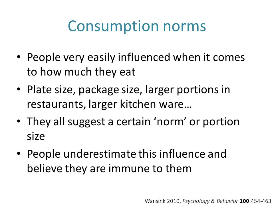 Consumption norms People very easily influenced when it comes to how much they eat Plate size, package size, larger portions in restaurants, larger ki