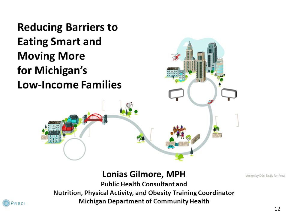 12 Reducing Barriers to Eating Smart and Moving More for Michigan's Low-Income Families Lonias Gilmore, MPH Public Health Consultant and Nutrition, Physical Activity, and Obesity Training Coordinator Michigan Department of Community Health 12