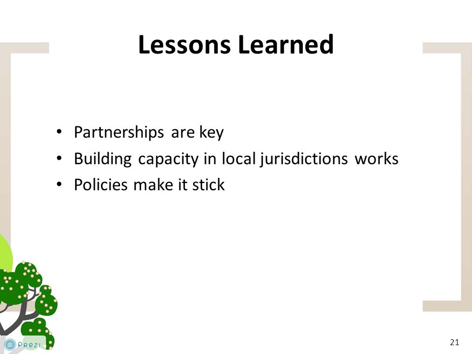 21 Lessons Learned Partnerships are key Building capacity in local jurisdictions works Policies make it stick 21