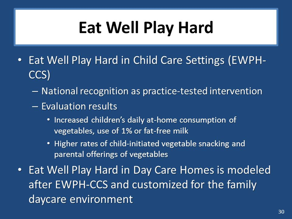 30 Eat Well Play Hard Eat Well Play Hard in Child Care Settings (EWPH- CCS) Eat Well Play Hard in Child Care Settings (EWPH- CCS) – National recognition as practice-tested intervention – Evaluation results Increased children's daily at-home consumption of vegetables, use of 1% or fat-free milk Increased children's daily at-home consumption of vegetables, use of 1% or fat-free milk Higher rates of child-initiated vegetable snacking and parental offerings of vegetables Higher rates of child-initiated vegetable snacking and parental offerings of vegetables Eat Well Play Hard in Day Care Homes is modeled after EWPH-CCS and customized for the family daycare environment Eat Well Play Hard in Day Care Homes is modeled after EWPH-CCS and customized for the family daycare environment