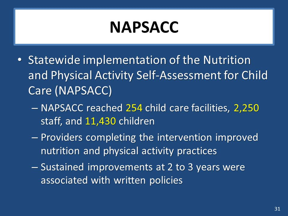 31 NAPSACC Statewide implementation of the Nutrition and Physical Activity Self-Assessment for Child Care (NAPSACC) Statewide implementation of the Nutrition and Physical Activity Self-Assessment for Child Care (NAPSACC) – NAPSACC reached 254 child care facilities, 2,250 staff, and 11,430 children – Providers completing the intervention improved nutrition and physical activity practices – Sustained improvements at 2 to 3 years were associated with written policies