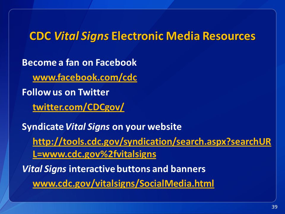 39 CDC Vital Signs Electronic Media Resources Become a fan on Facebook www.facebook.com/cdc Follow us on Twitter twitter.com/CDCgov/ Syndicate Vital Signs on your website http://tools.cdc.gov/syndication/search.aspx searchUR L=www.cdc.gov%2fvitalsigns Vital Signs interactive buttons and banners www.cdc.gov/vitalsigns/SocialMedia.html