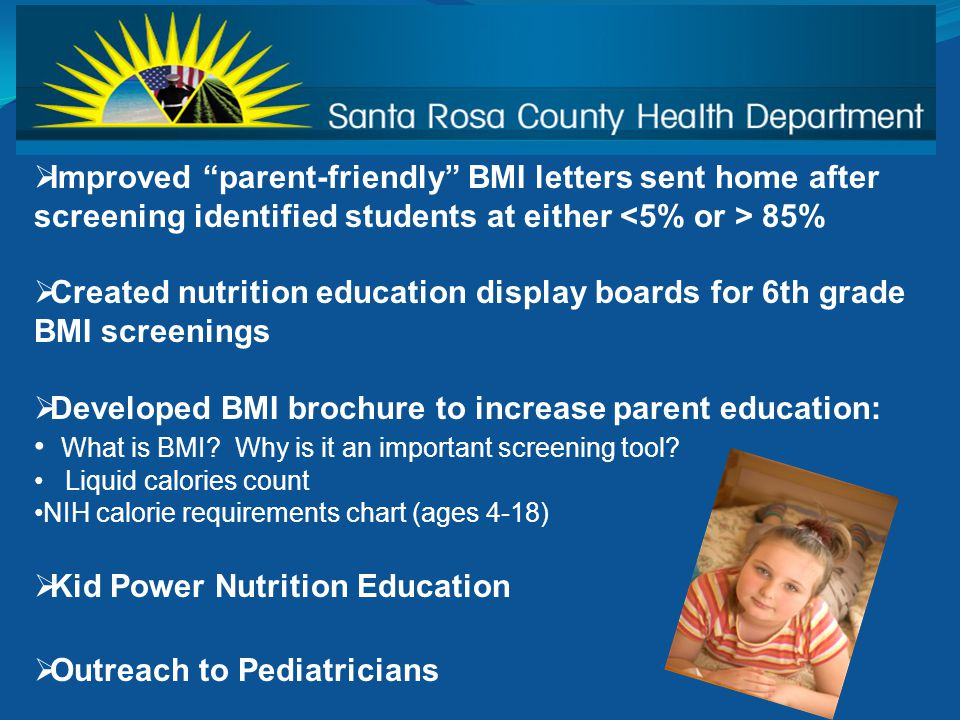  Improved parent-friendly BMI letters sent home after screening identified students at either 85%  Created nutrition education display boards for 6th grade BMI screenings  Developed BMI brochure to increase parent education: What is BMI.