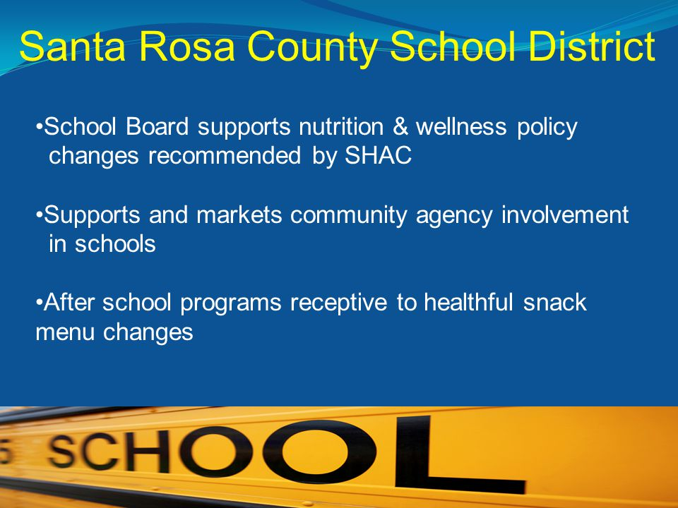 Santa Rosa County School District School Board supports nutrition & wellness policy changes recommended by SHAC Supports and markets community agency involvement in schools After school programs receptive to healthful snack menu changes