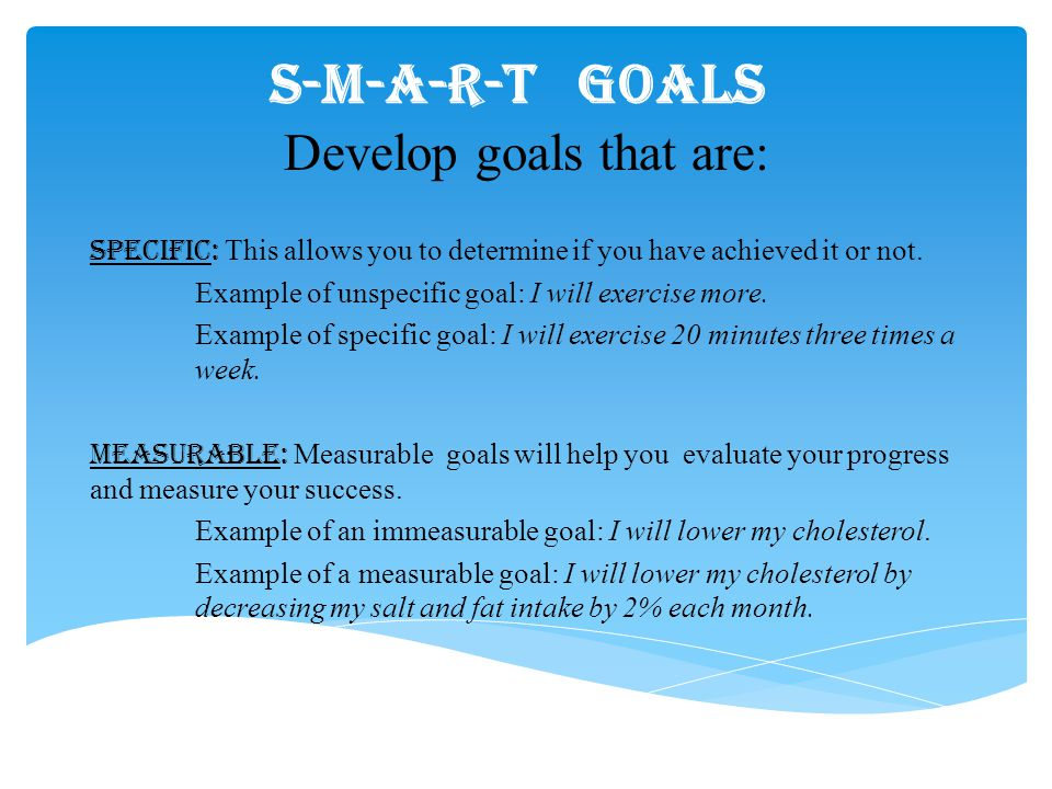 S-M-A-R-T GOALS Develop goals that are: Specific: This allows you to determine if you have achieved it or not. Example of unspecific goal: I will exer